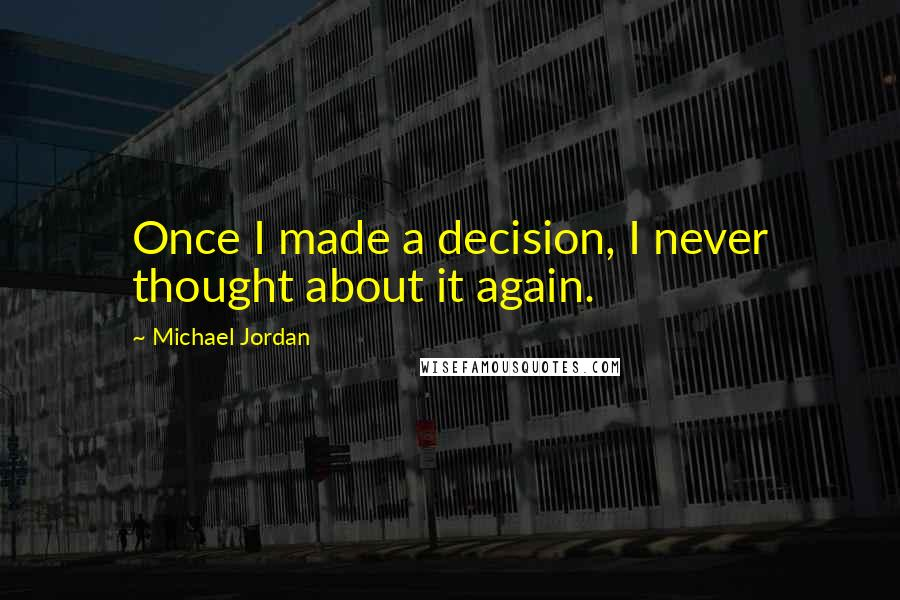 Michael Jordan quotes: Once I made a decision, I never thought about it again.