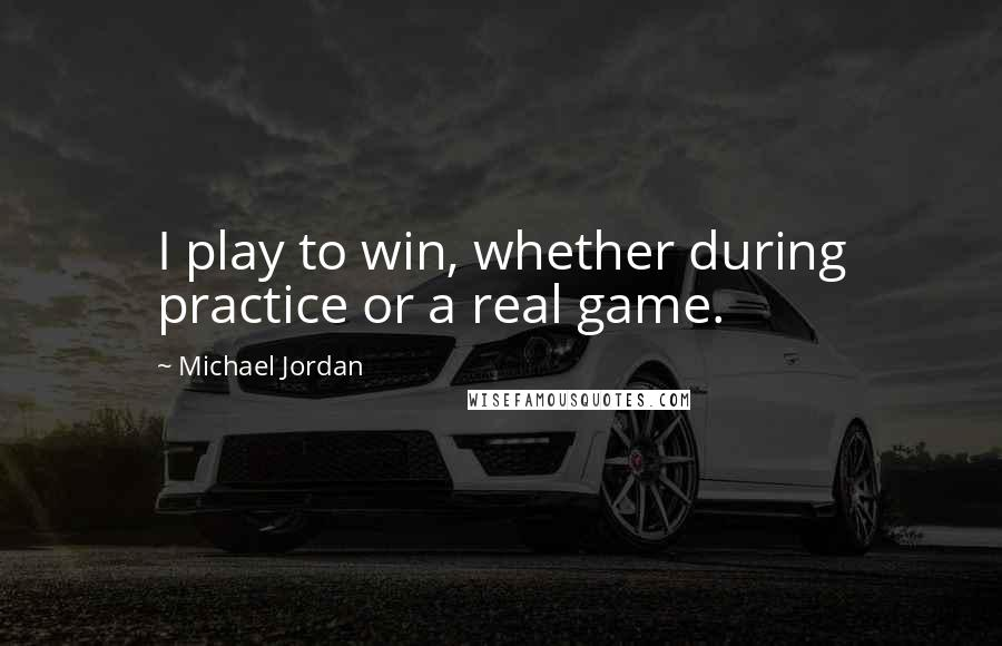 Michael Jordan quotes: I play to win, whether during practice or a real game.