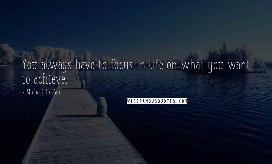 Michael Jordan quotes: You always have to focus in life on what you want to achieve.