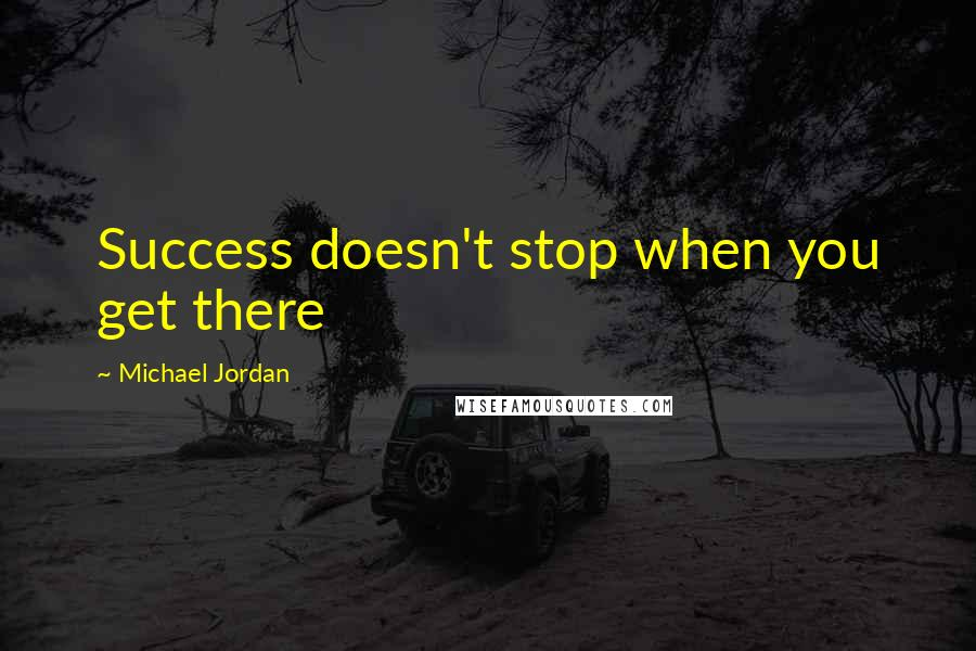 Michael Jordan quotes: Success doesn't stop when you get there