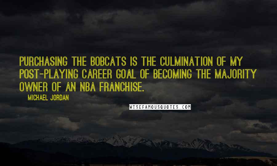 Michael Jordan quotes: Purchasing the Bobcats is the culmination of my post-playing career goal of becoming the majority owner of an NBA franchise.