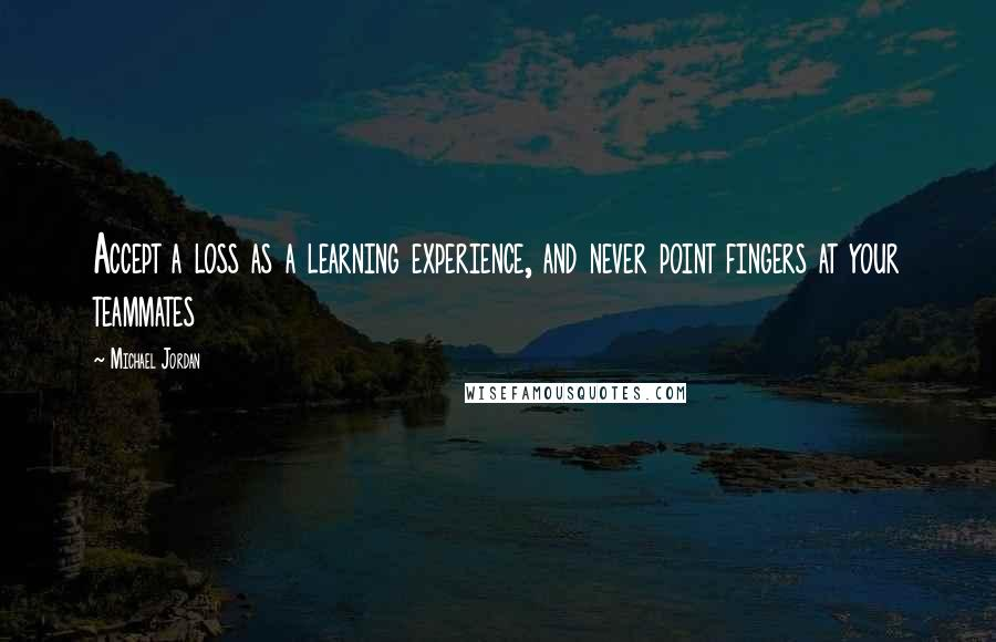 Michael Jordan quotes: Accept a loss as a learning experience, and never point fingers at your teammates