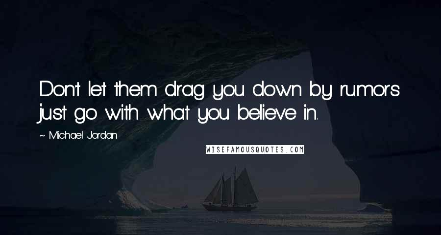 Michael Jordan quotes: Don't let them drag you down by rumors just go with what you believe in.