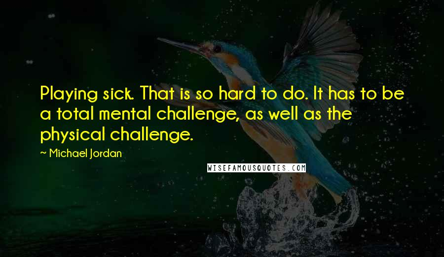 Michael Jordan quotes: Playing sick. That is so hard to do. It has to be a total mental challenge, as well as the physical challenge.
