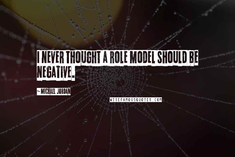 Michael Jordan quotes: I never thought a role model should be negative.
