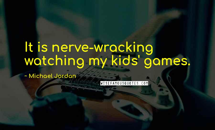 Michael Jordan quotes: It is nerve-wracking watching my kids' games.