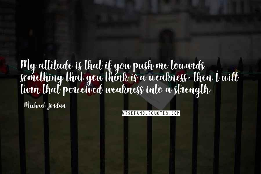 Michael Jordan quotes: My attitude is that if you push me towards something that you think is a weakness, then I will turn that perceived weakness into a strength.