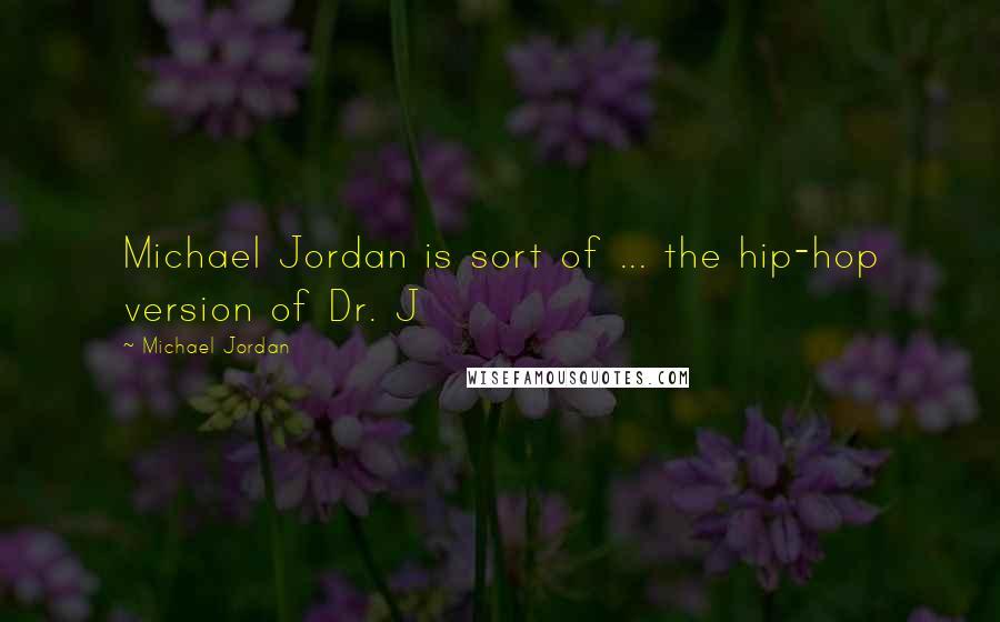 Michael Jordan quotes: Michael Jordan is sort of ... the hip-hop version of Dr. J