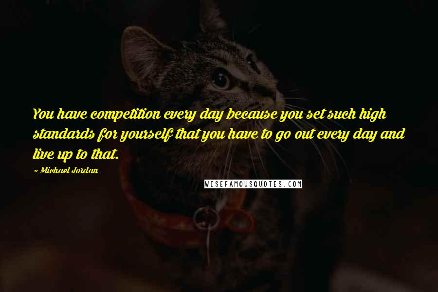 Michael Jordan quotes: You have competition every day because you set such high standards for yourself that you have to go out every day and live up to that.