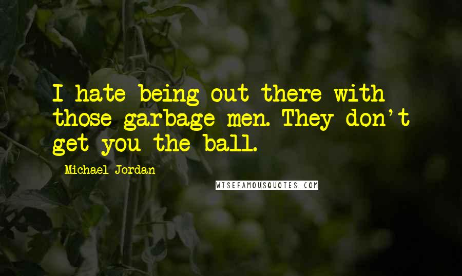 Michael Jordan quotes: I hate being out there with those garbage men. They don't get you the ball.
