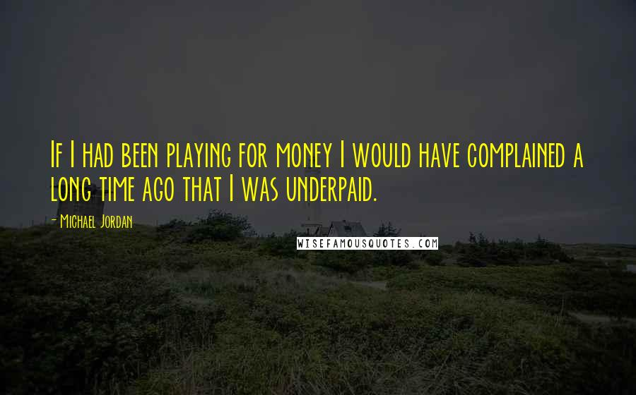 Michael Jordan quotes: If I had been playing for money I would have complained a long time ago that I was underpaid.