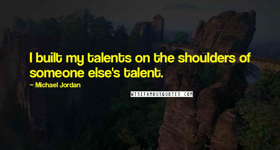 Michael Jordan quotes: I built my talents on the shoulders of someone else's talent.