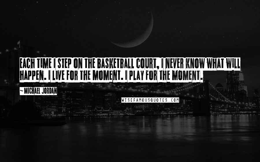 Michael Jordan quotes: Each time I step on the basketball court, I never know what will happen. I live for the moment. I play for the moment.
