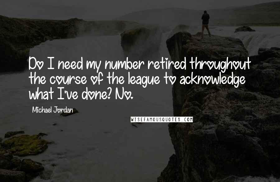 Michael Jordan quotes: Do I need my number retired throughout the course of the league to acknowledge what I've done? No.