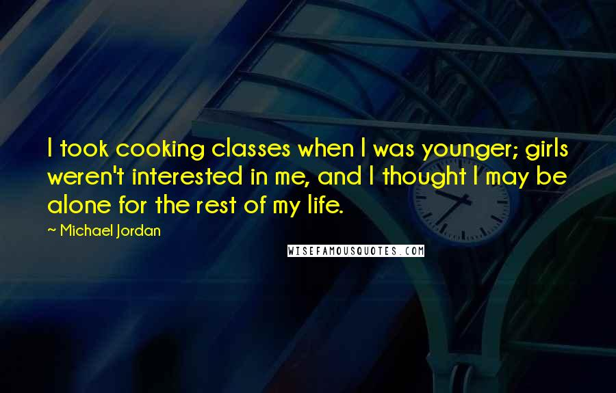 Michael Jordan quotes: I took cooking classes when I was younger; girls weren't interested in me, and I thought I may be alone for the rest of my life.