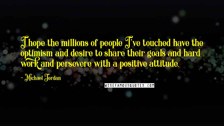 Michael Jordan quotes: I hope the millions of people I've touched have the optimism and desire to share their goals and hard work and persevere with a positive attitude.