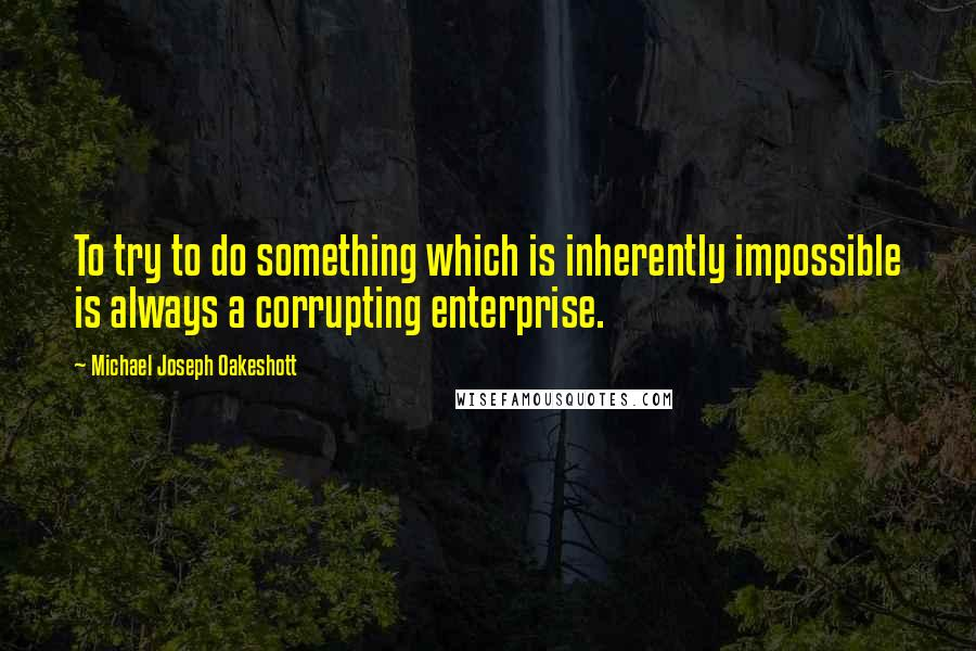 Michael Joseph Oakeshott quotes: To try to do something which is inherently impossible is always a corrupting enterprise.
