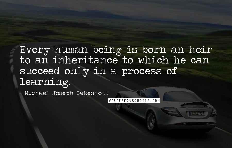 Michael Joseph Oakeshott quotes: Every human being is born an heir to an inheritance to which he can succeed only in a process of learning.