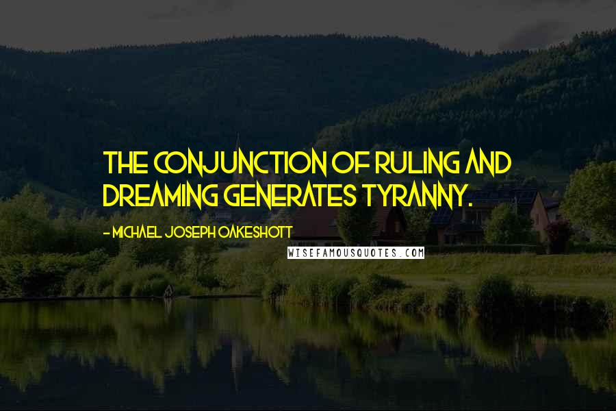 Michael Joseph Oakeshott quotes: The conjunction of ruling and dreaming generates tyranny.