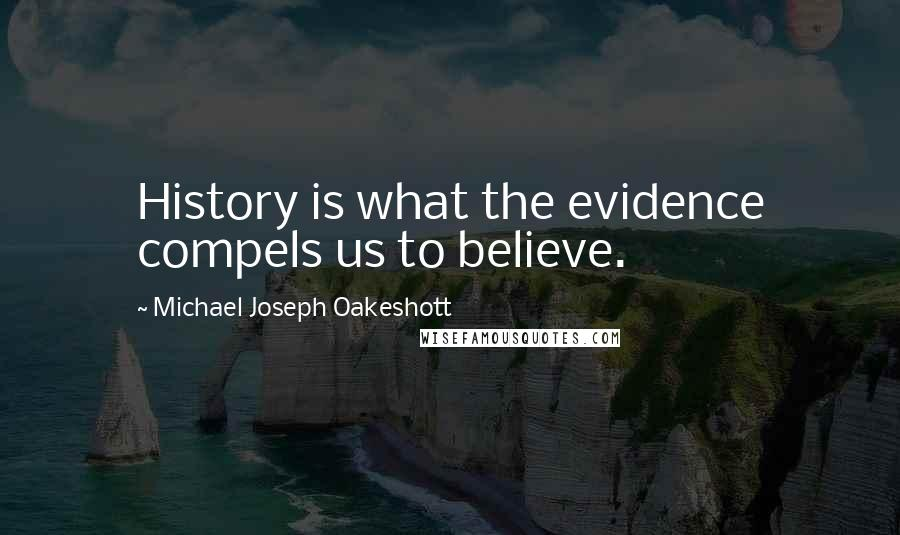 Michael Joseph Oakeshott quotes: History is what the evidence compels us to believe.
