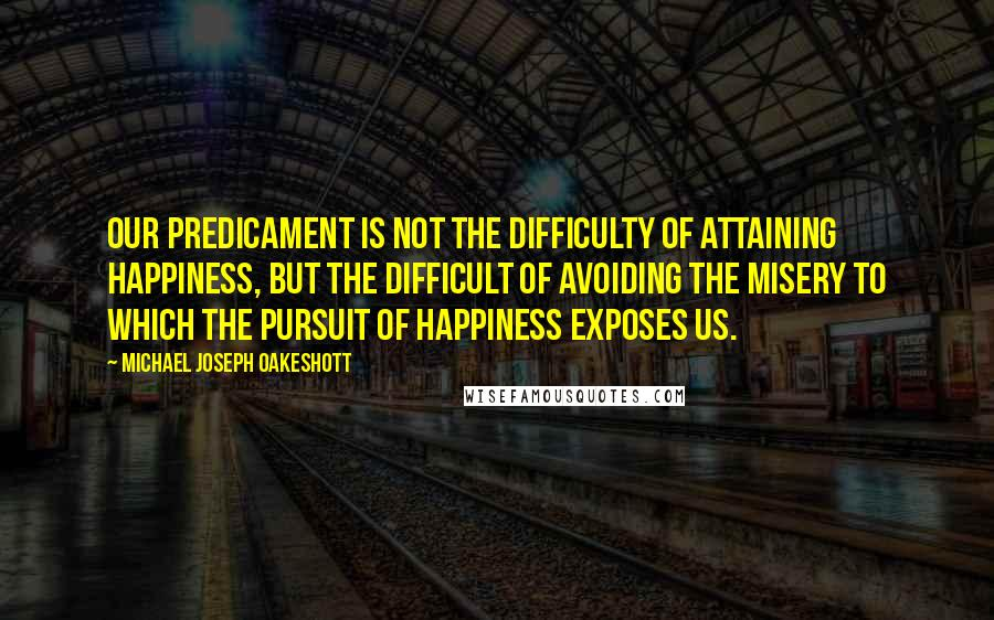 Michael Joseph Oakeshott quotes: Our predicament is not the difficulty of attaining happiness, but the difficult of avoiding the misery to which the pursuit of happiness exposes us.