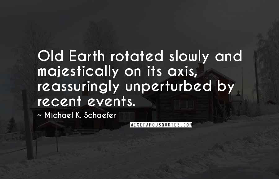 Michael K. Schaefer quotes: Old Earth rotated slowly and majestically on its axis, reassuringly unperturbed by recent events.