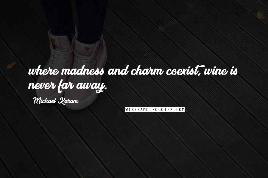 Michael Karam quotes: where madness and charm coexist, wine is never far away.