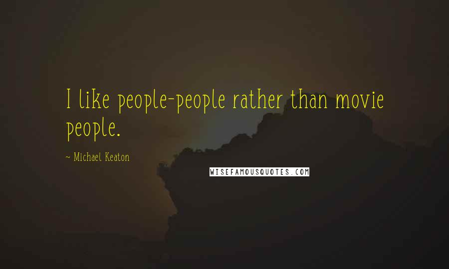 Michael Keaton quotes: I like people-people rather than movie people.