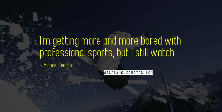 Michael Keaton quotes: I'm getting more and more bored with professional sports, but I still watch.