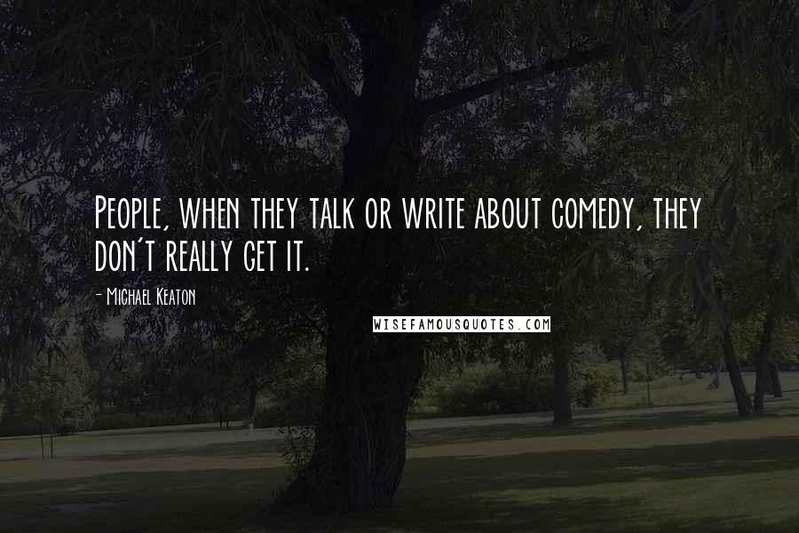 Michael Keaton quotes: People, when they talk or write about comedy, they don't really get it.