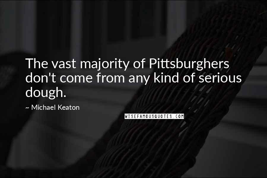 Michael Keaton quotes: The vast majority of Pittsburghers don't come from any kind of serious dough.