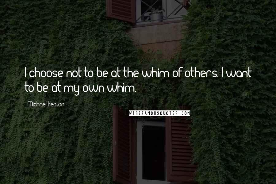 Michael Keaton quotes: I choose not to be at the whim of others. I want to be at my own whim.