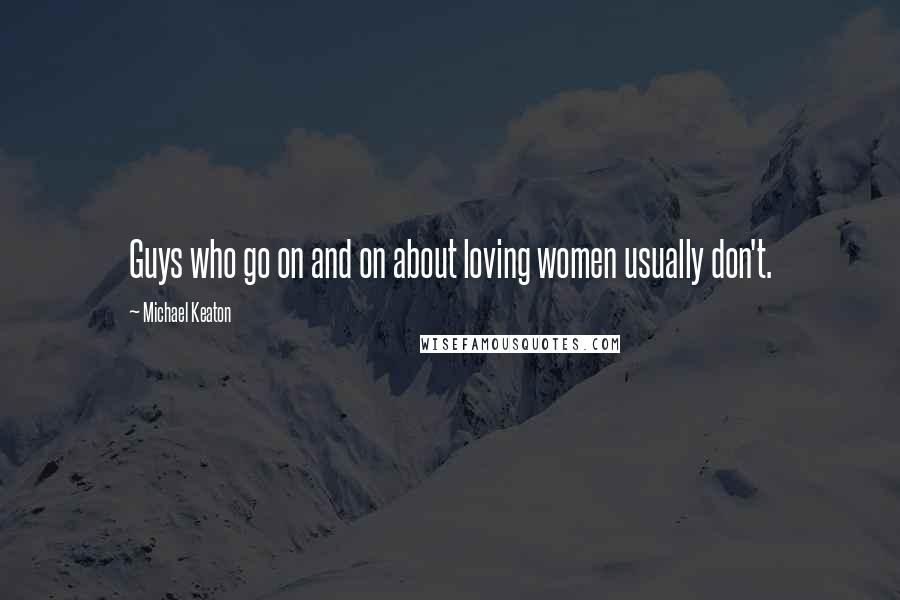 Michael Keaton quotes: Guys who go on and on about loving women usually don't.