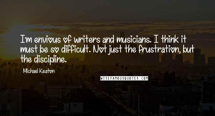 Michael Keaton quotes: I'm envious of writers and musicians. I think it must be so difficult. Not just the frustration, but the discipline.