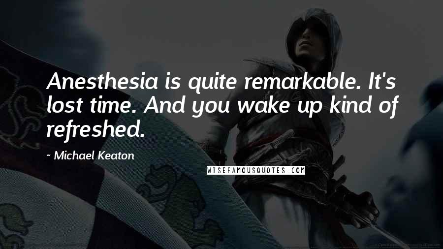 Michael Keaton quotes: Anesthesia is quite remarkable. It's lost time. And you wake up kind of refreshed.