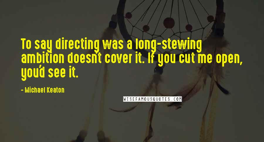 Michael Keaton quotes: To say directing was a long-stewing ambition doesn't cover it. If you cut me open, you'd see it.
