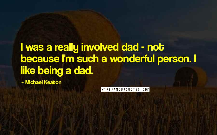 Michael Keaton quotes: I was a really involved dad - not because I'm such a wonderful person. I like being a dad.