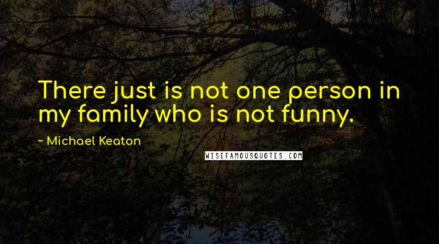 Michael Keaton quotes: There just is not one person in my family who is not funny.