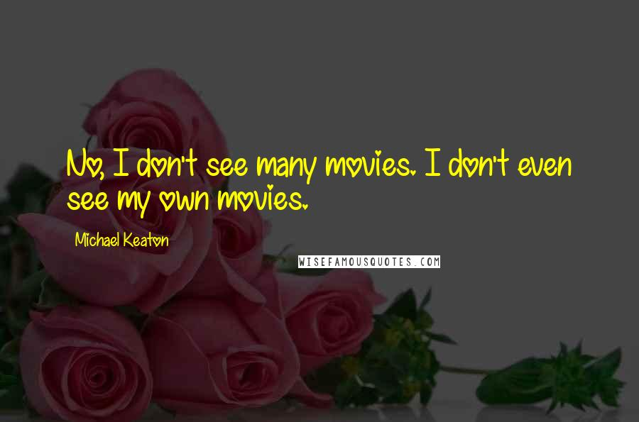 Michael Keaton quotes: No, I don't see many movies. I don't even see my own movies.