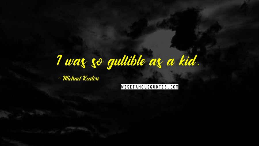 Michael Keaton quotes: I was so gullible as a kid.