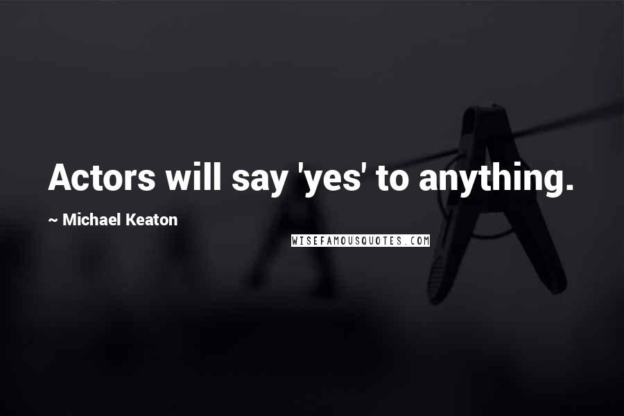 Michael Keaton quotes: Actors will say 'yes' to anything.