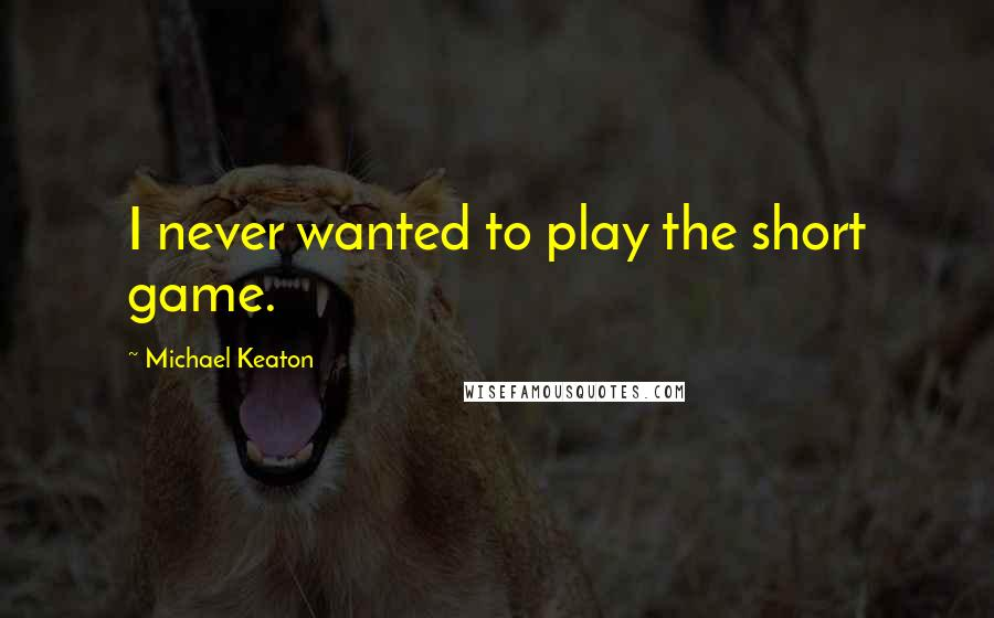Michael Keaton quotes: I never wanted to play the short game.