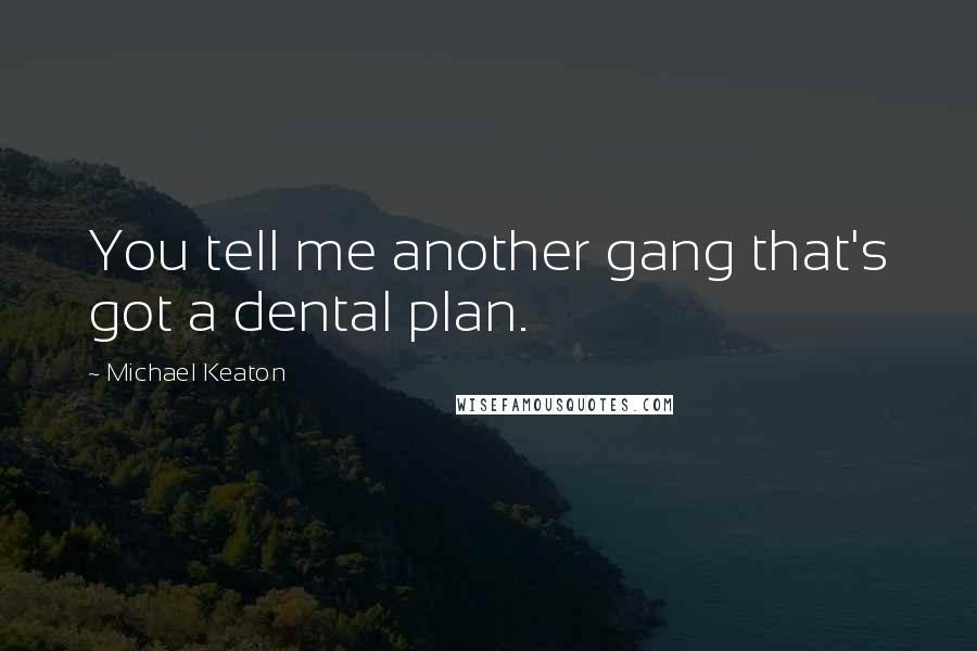 Michael Keaton quotes: You tell me another gang that's got a dental plan.