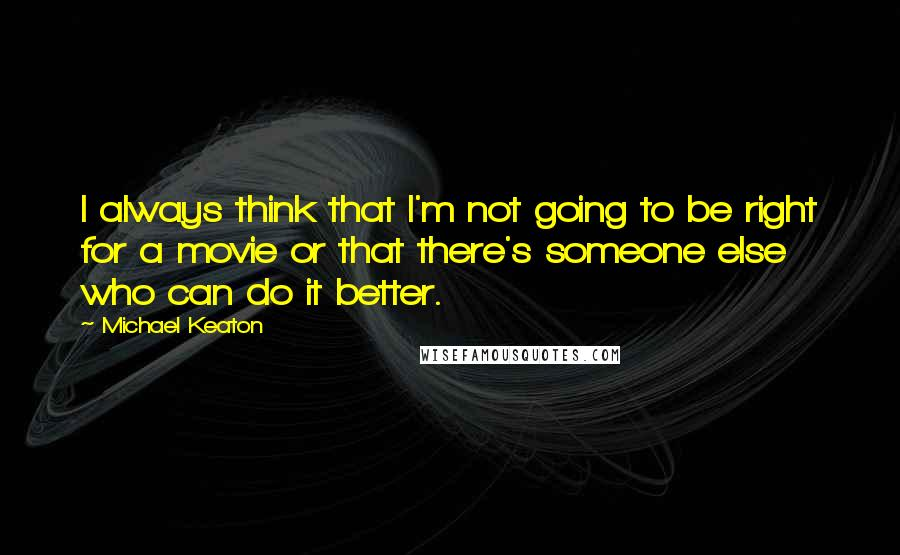 Michael Keaton quotes: I always think that I'm not going to be right for a movie or that there's someone else who can do it better.