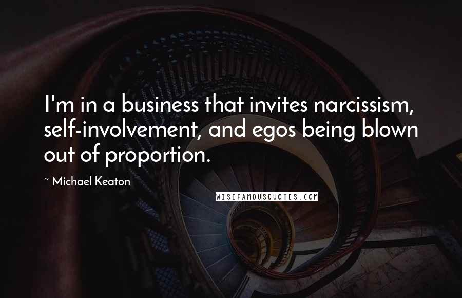 Michael Keaton quotes: I'm in a business that invites narcissism, self-involvement, and egos being blown out of proportion.