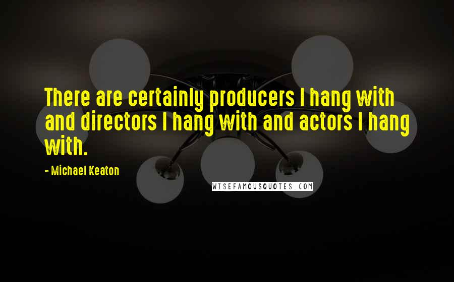 Michael Keaton quotes: There are certainly producers I hang with and directors I hang with and actors I hang with.