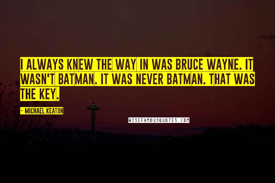 Michael Keaton quotes: I always knew the way in was Bruce Wayne. It wasn't Batman. It was never Batman. That was the key.