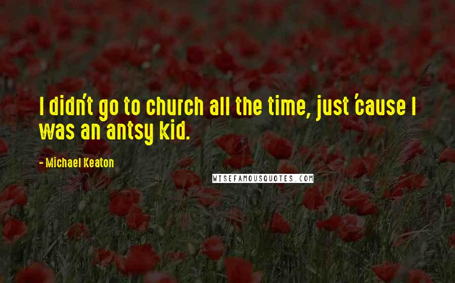 Michael Keaton quotes: I didn't go to church all the time, just 'cause I was an antsy kid.