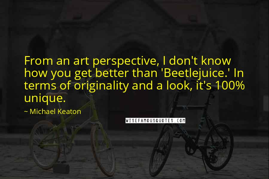Michael Keaton quotes: From an art perspective, I don't know how you get better than 'Beetlejuice.' In terms of originality and a look, it's 100% unique.