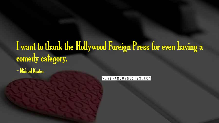 Michael Keaton quotes: I want to thank the Hollywood Foreign Press for even having a comedy category.